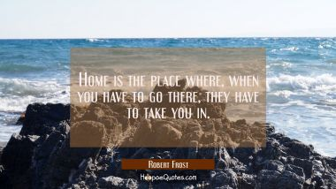 Home is the place where when you have to go there they have to take you in.