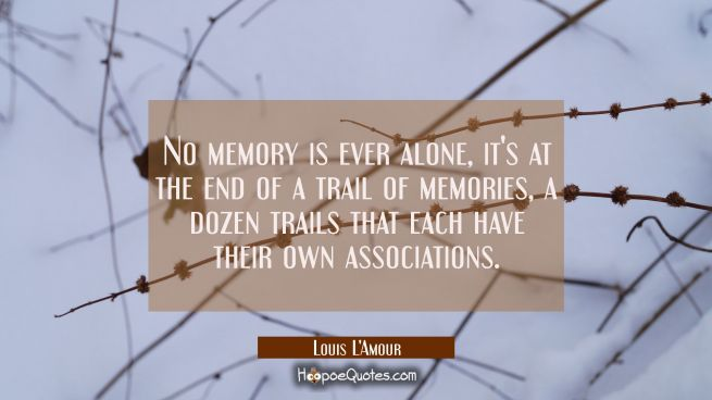 No memory is ever alone, it's at the end of a trail of memories a dozen trails that each have their