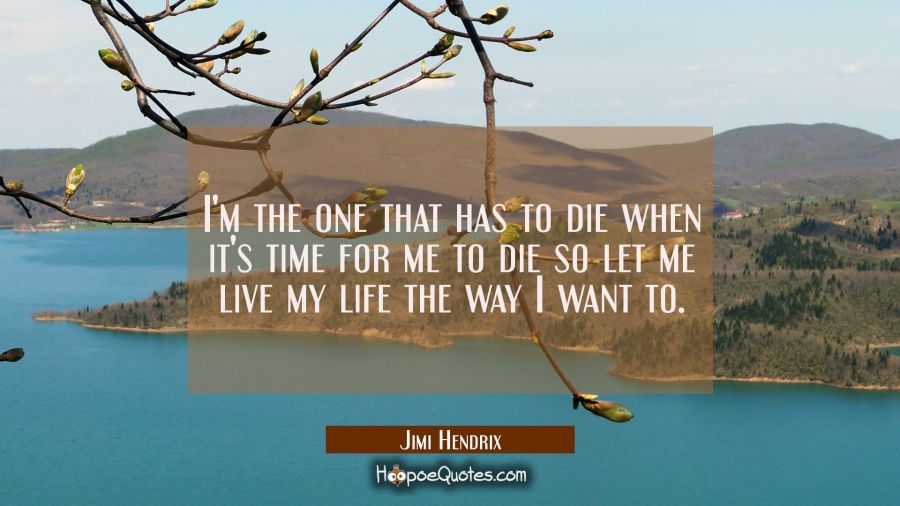 I'm the one that has to die when it's time for me to die so let me live my life the way I want to. Jimi Hendrix Quotes