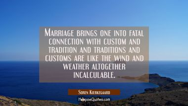 Marriage brings one into fatal connection with custom and tradition and traditions and customs are