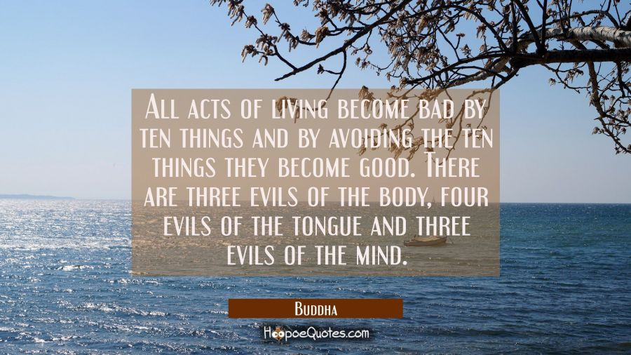 All acts of living become bad by ten things and by avoiding the ten things they become good. There Buddha Quotes