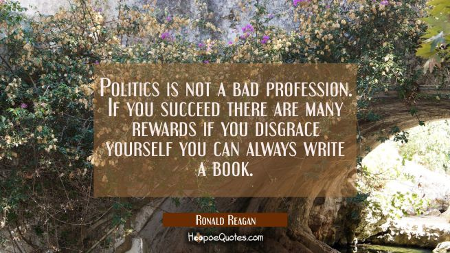Politics is not a bad profession. If you succeed there are many rewards if you disgrace yourself yo