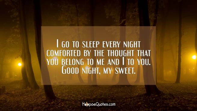 I go to sleep every night comforted by the thought that you belong to me and I to you. Good night, my sweet.