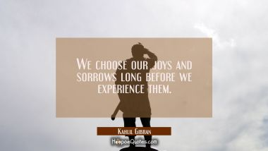 We choose our joys and sorrows long before we experience them. Kahlil Gibran Quotes