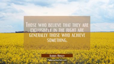 Those who believe that they are exclusively in the right are generally those who achieve something.