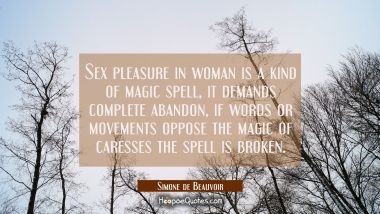 Sex pleasure in woman is a kind of magic spell, it demands complete abandon, if words or movements