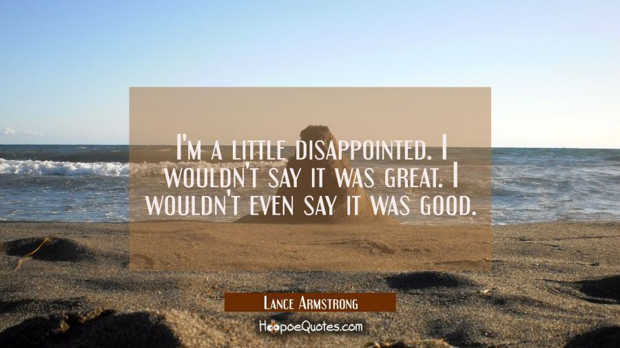 I'm a little disappointed. I wouldn't say it was great. I wouldn't even say it was good. Lance Armstrong Quotes