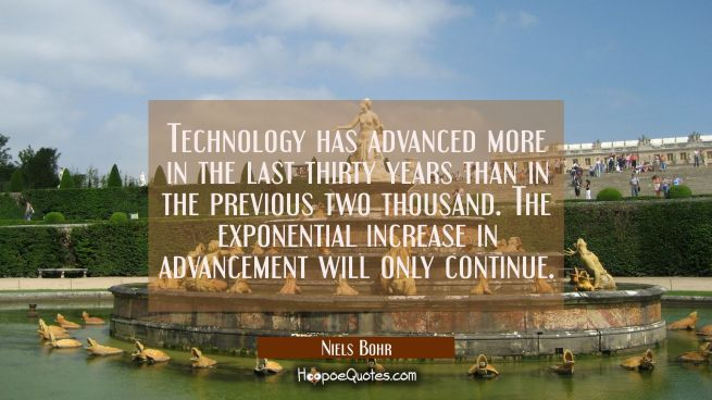Technology has advanced more in the last thirty years than in the previous two thousand. The expone