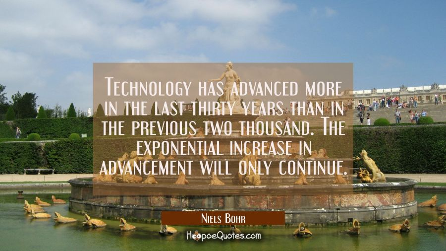 Technology has advanced more in the last thirty years than in the previous two thousand. The expone Niels Bohr Quotes
