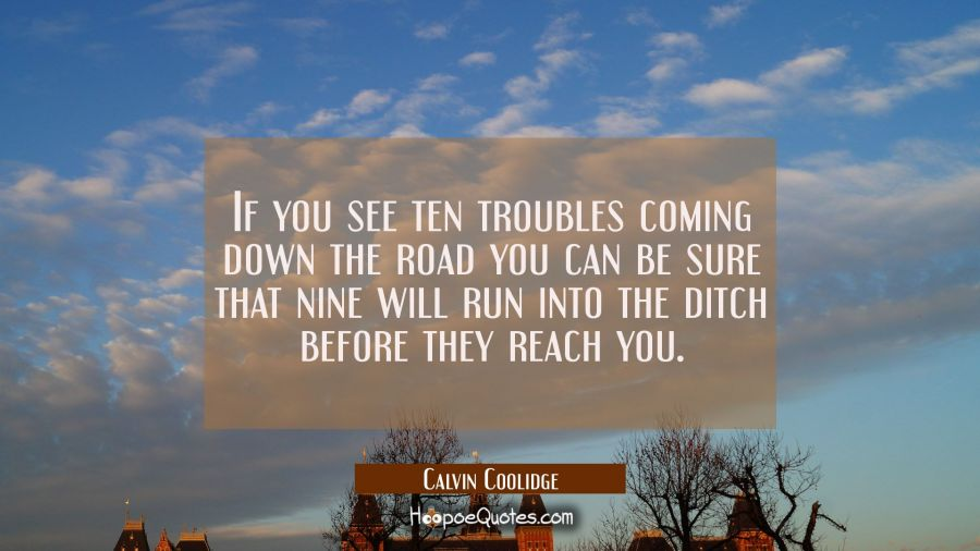 If you see ten troubles coming down the road you can be sure that nine will run into the ditch befo Calvin Coolidge Quotes