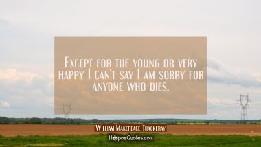 Except for the young or very happy I can't say I am sorry for anyone who dies.