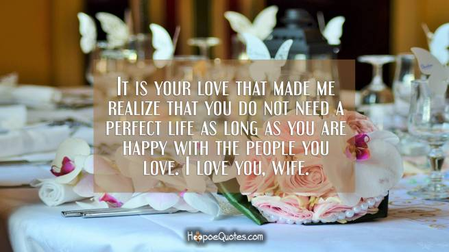 It is your love that made me realize that you do not need a perfect life as long as you are happy with the people you love. I love you, wife.