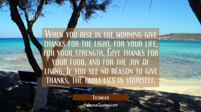 When you rise in the morning give thanks for the light for your life for your strength. Give thanks