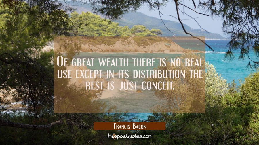 Of great wealth there is no real use except in its distribution the rest is just conceit. Francis Bacon Quotes