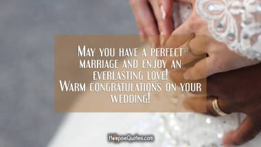May you have a perfect marriage and enjoy an everlasting love! Warm congratulations on your wedding! Wedding Quotes