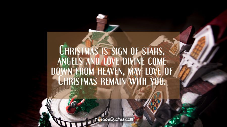 Christmas is sign of stars, angels and love divine come down from heaven, may love of Christmas remain with you. Christmas Quotes