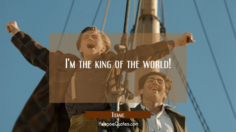 I'm the king of the world! Movie Quotes Quotes