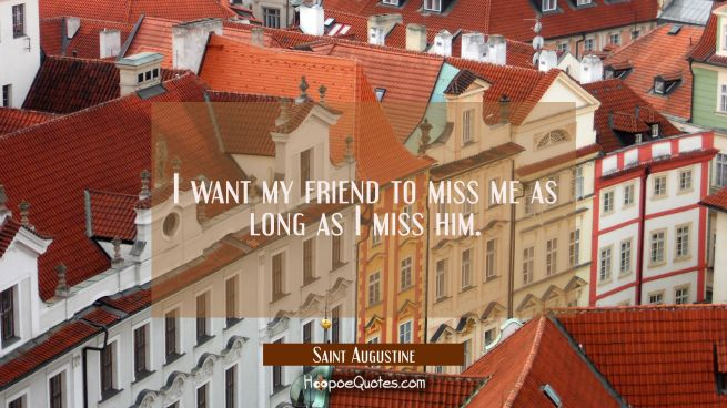 I want my friend to miss me as long as I miss him.