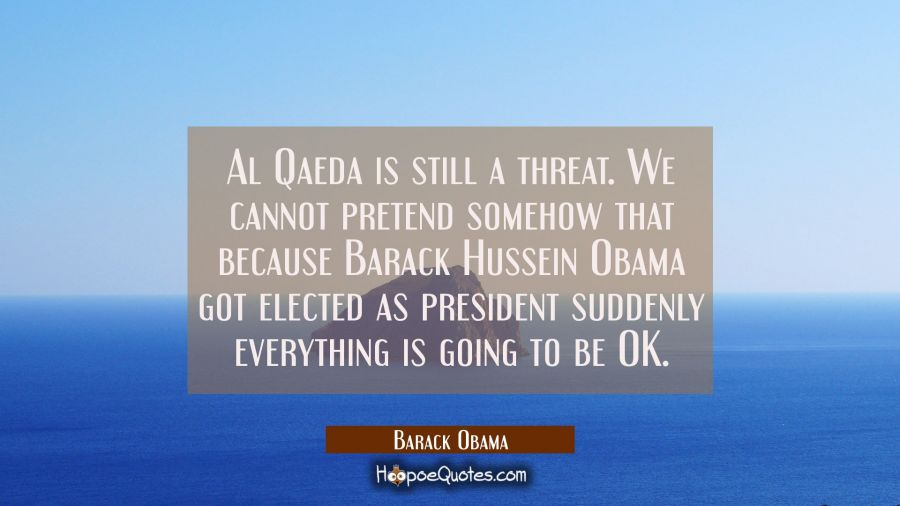 Al Qaeda is still a threat. We cannot pretend somehow that because Barack Hussein Obama got elected Barack Obama Quotes