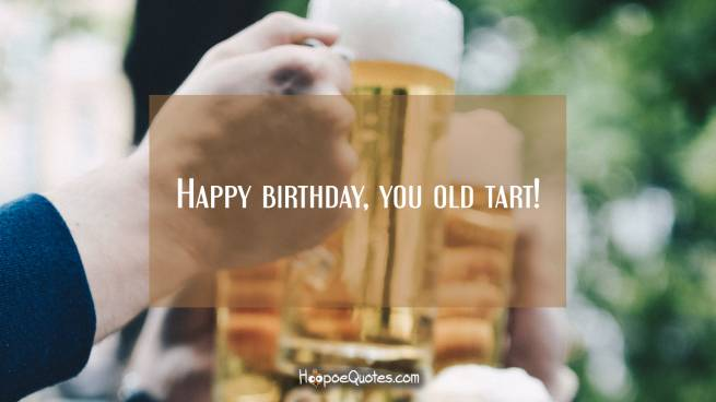 Happy birthday, you old tart!