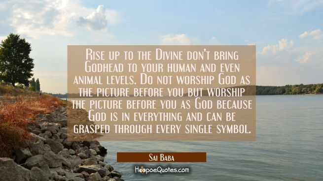 Rise up to the Divine don't bring Godhead to your human and even animal levels. Do not worship God