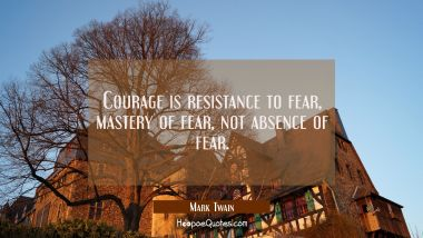 Courage is resistance to fear mastery of fear not absence of fear. Mark Twain Quotes