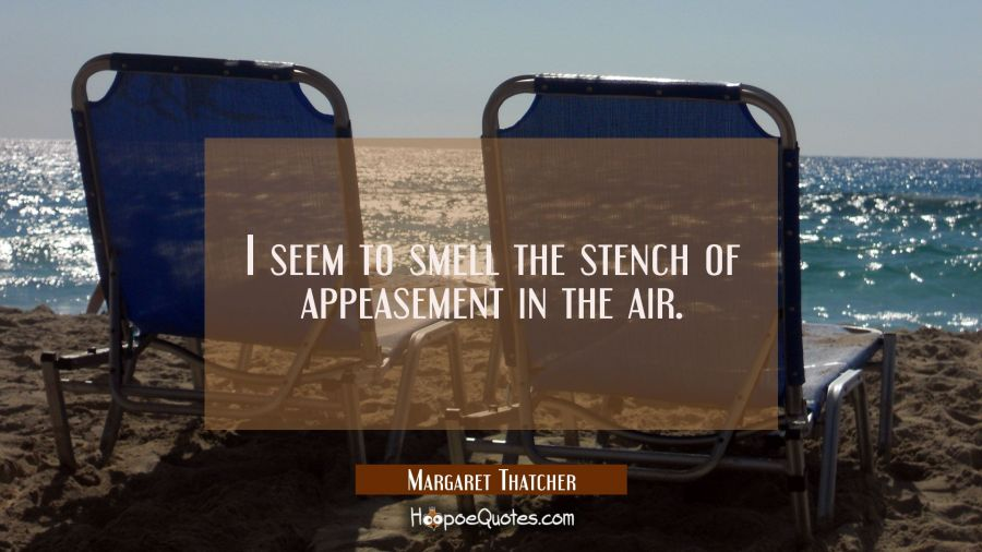 I seem to smell the stench of appeasement in the air. Margaret Thatcher Quotes