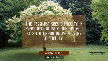The pessimist sees difficulty in every opportunity. The optimist sees the opportunity in every diff