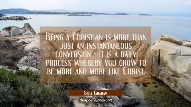 Being a Christian is more than just an instantaneous conversion - it is a daily process whereby you