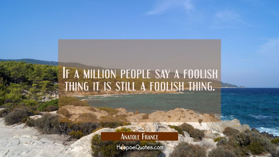 If a million people say a foolish thing it is still a foolish thing. Anatole France Quotes