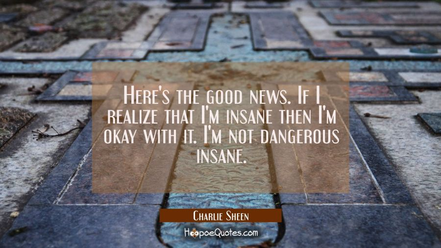 Here's the good news. If I realize that I'm insane then I'm okay with it. I'm not dangerous insane. Charlie Sheen Quotes