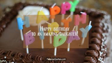 Happy birthday to an amazing daughter! Birthday Quotes