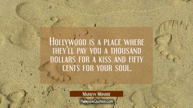 Hollywood is a place where they'll pay you a thousand dollars for a kiss and fifty cents for your s