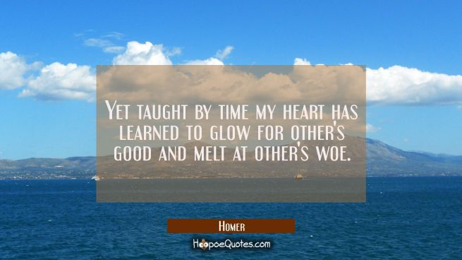 Yet taught by time my heart has learned to glow for other's good and melt at other's woe.