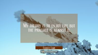 My theory is to enjoy life but the practice is against it.