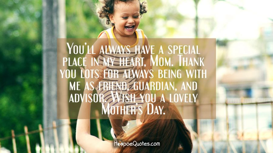 You'll always have a special place in my heart, Mom. Thank you lots for always being with me as friend, as guardian, and advisor. Wish you a lovely Mother's Day. Mother's Day Quotes