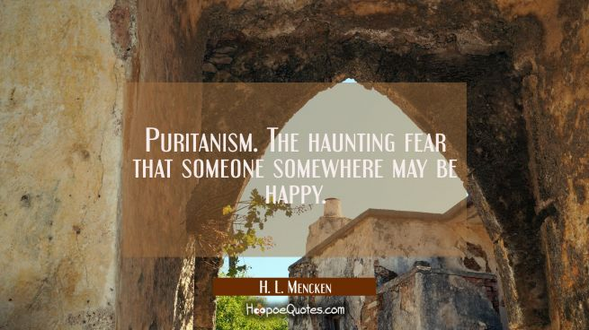Puritanism. The haunting fear that someone somewhere may be happy.