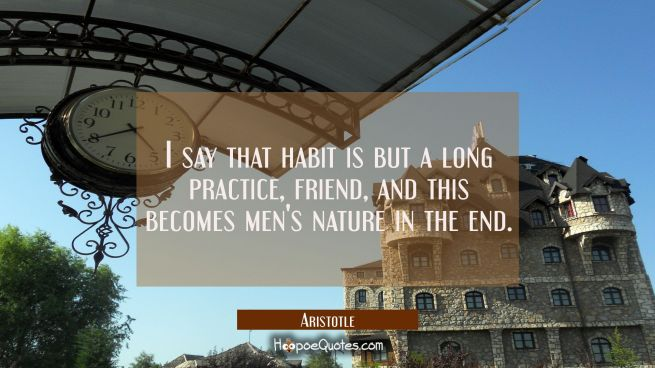 I say that habit's but a long practice friend And this becomes men's nature in the end