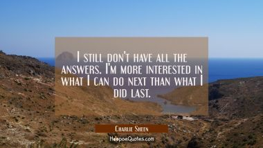 I still don't have all the answers. I'm more interested in what I can do next than what I did last.