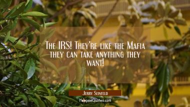 The IRS! They're like the Mafia they can take anything they want!