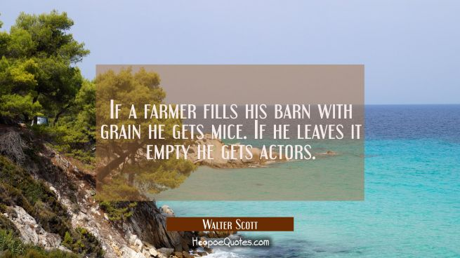 If a farmer fills his barn with grain he gets mice. If he leaves it empty he gets actors.