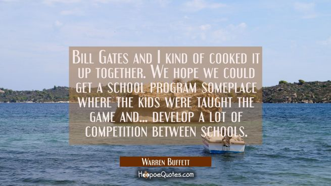 Bill Gates and I kind of cooked it up together. We hope we could get a school program someplace whe