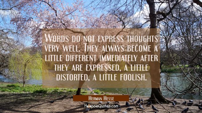 Words do not express thoughts very well. They always become a little different immediately after they are expressed, a little distorted, a little foolish.