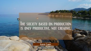 The society based on production is only productive not creative. Albert Camus Quotes