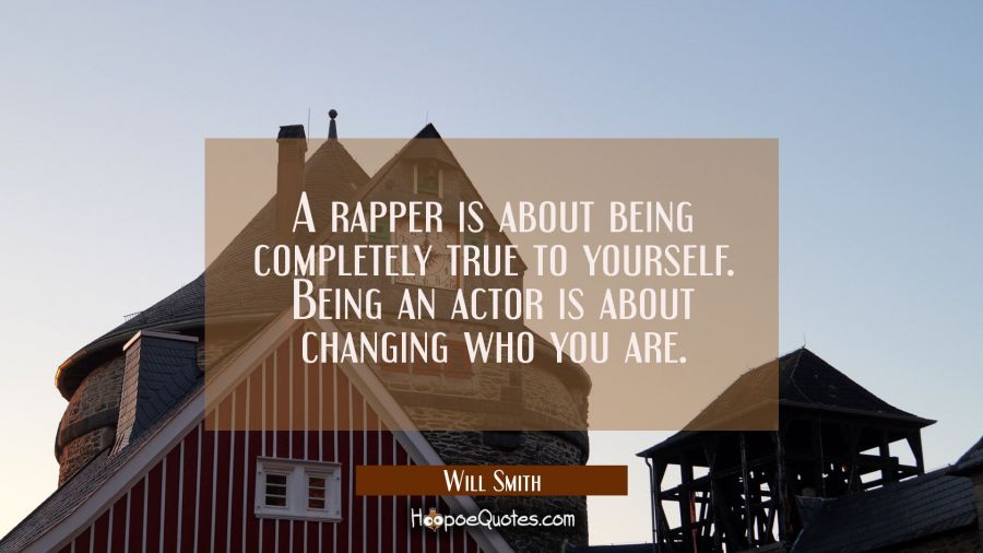 A rapper is about being completely true to yourself. Being an actor is about changing who you are. Will Smith Quotes