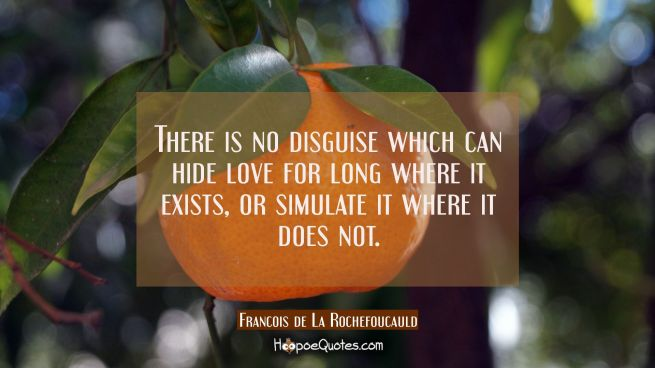 There is no disguise which can hide love for long where it exists or simulate it where it does not.