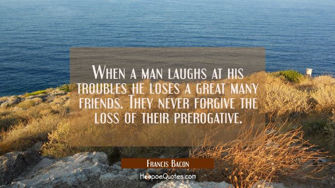 When a man laughs at his troubles he loses a great many friends. They never forgive the loss of the