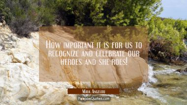 How important it is for us to recognize and celebrate our heroes and she-roes! Maya Angelou Quotes