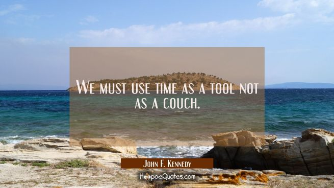 We must use time as a tool not as a couch.