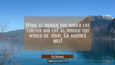 Work as though you would live forever and live as though you would die today. Go another mile!